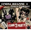 Cinema Bizarre feat. Space Cowboy - I Came 2 Party