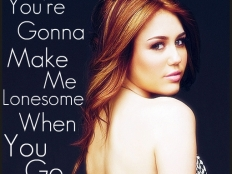 Miley Cyrus - You're Gonna Make Me Lonesome When You Go